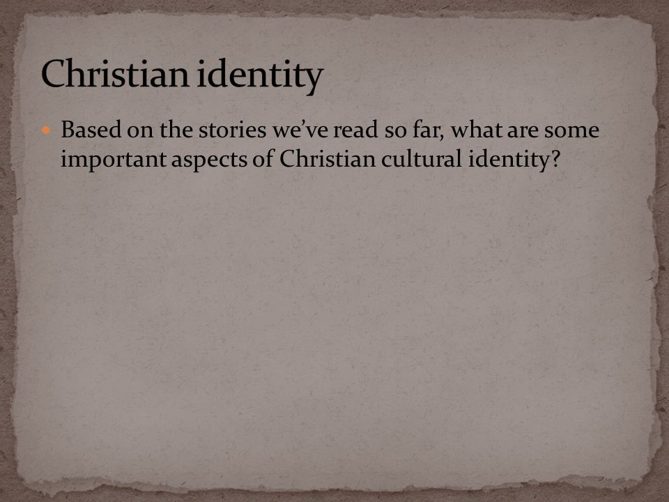 Based on the stories we've read so far, what are some important aspects of Christian cultural identity
