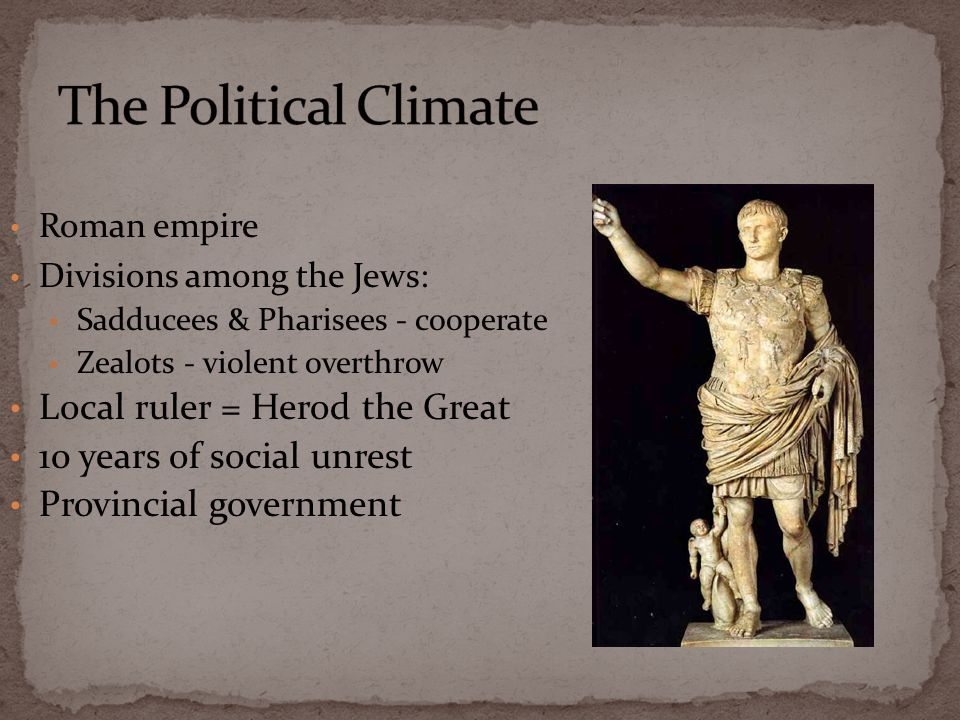 Roman empire Divisions among the Jews: Sadducees & Pharisees - cooperate Zealots - violent overthrow Local ruler = Herod the Great 10 years of social unrest Provincial government