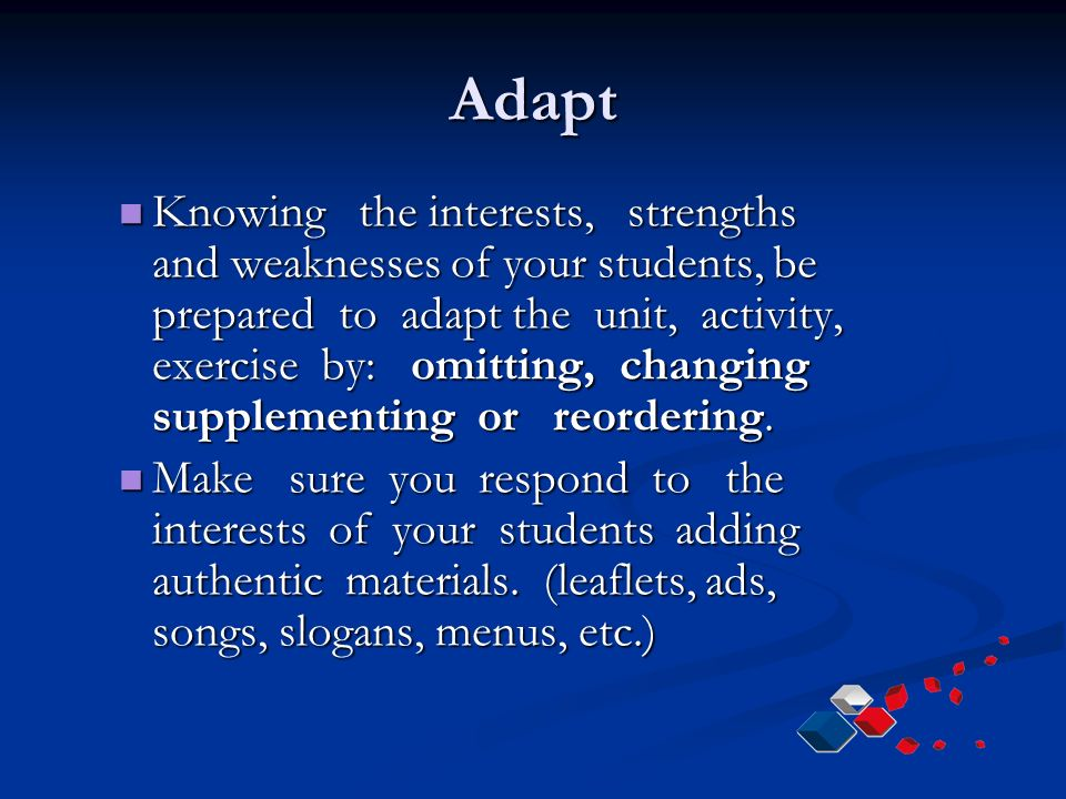 Adapt Knowing the interests, strengths and weaknesses of your students, be prepared to adapt the unit, activity, exercise by: omitting, changing supplementing or reordering.