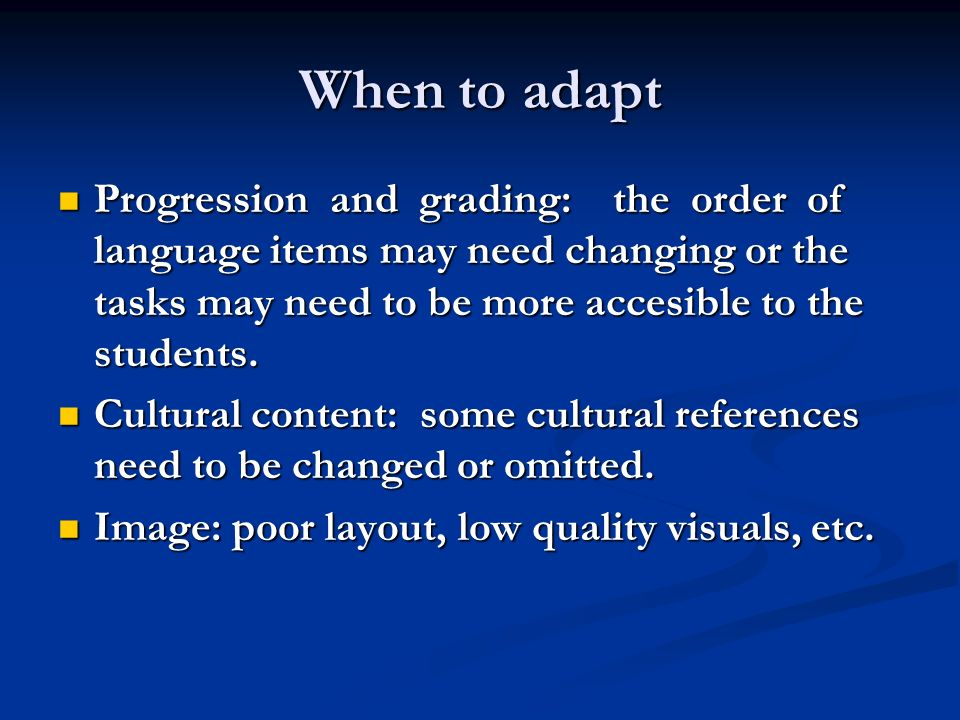 When to adapt Progression and grading: the order of language items may need changing or the tasks may need to be more accesible to the students.