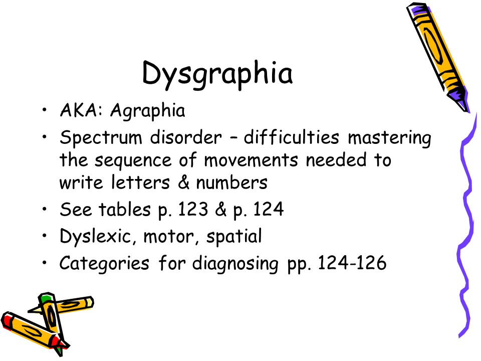 Dysgraphia AKA: Agraphia Spectrum disorder – difficulties mastering the sequence of movements needed to write letters & numbers See tables p.