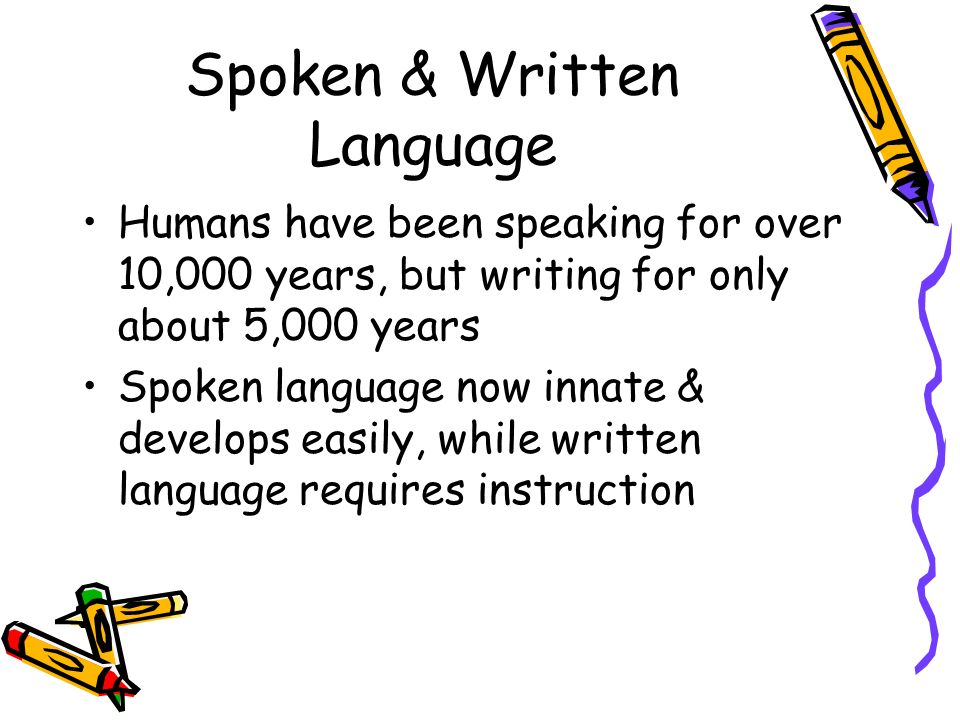 Spoken & Written Language Humans have been speaking for over 10,000 years, but writing for only about 5,000 years Spoken language now innate & develops easily, while written language requires instruction