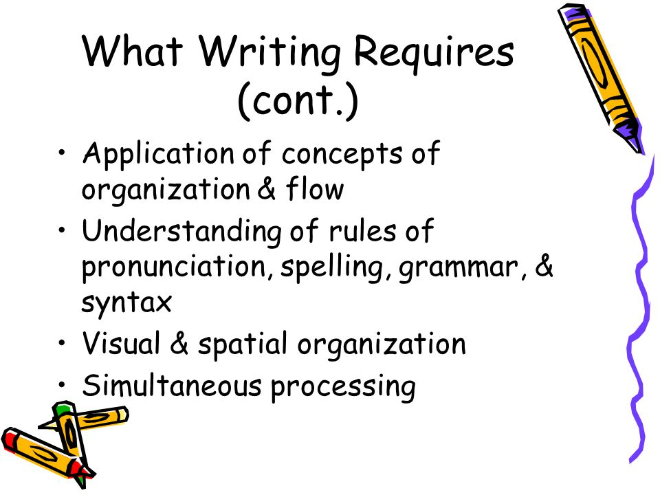 What Writing Requires (cont.) Application of concepts of organization & flow Understanding of rules of pronunciation, spelling, grammar, & syntax Visual & spatial organization Simultaneous processing