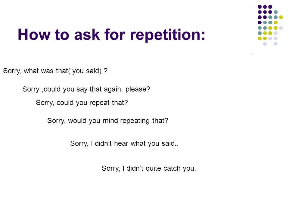 How to ask for repetition: Sorry, what was that( you said) .