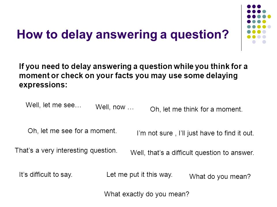 How to delay answering a question.