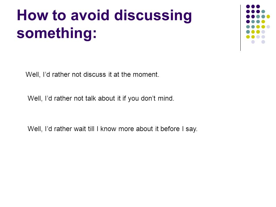 How to avoid discussing something: Well, I'd rather not discuss it at the moment.