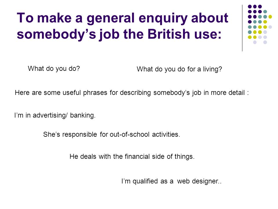 To make a general enquiry about somebody's job the British use: What do you do.