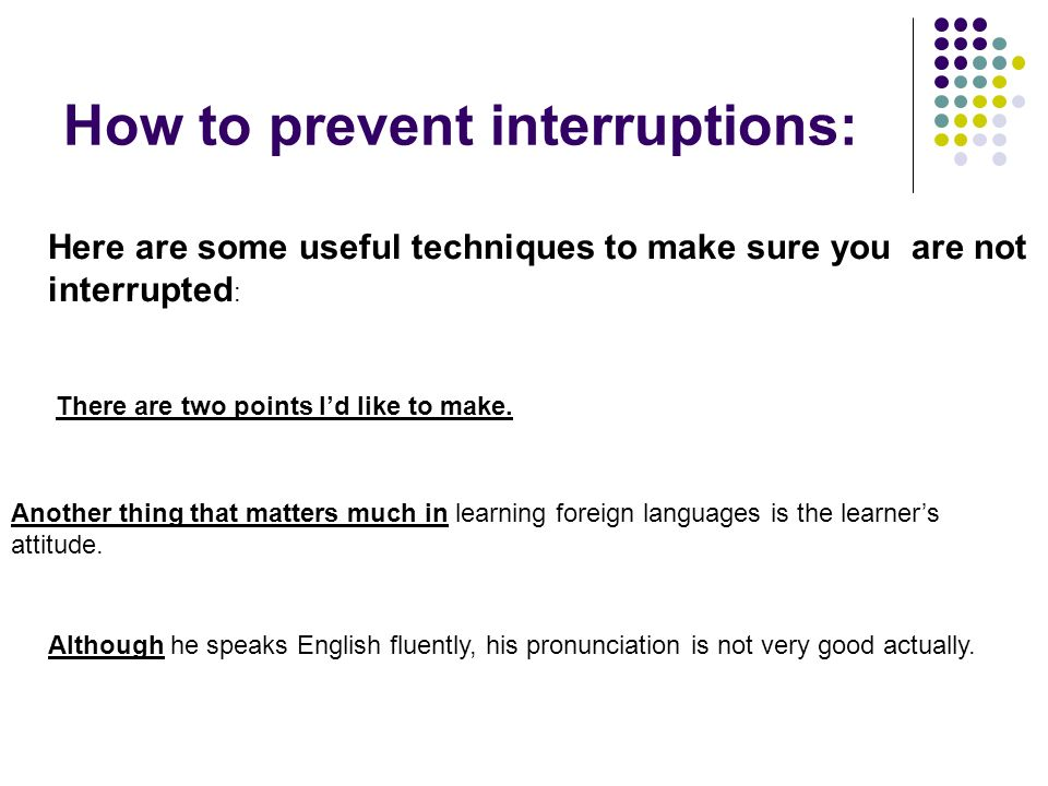 How to prevent interruptions: Here are some useful techniques to make sure you are not interrupted : There are two points I'd like to make.