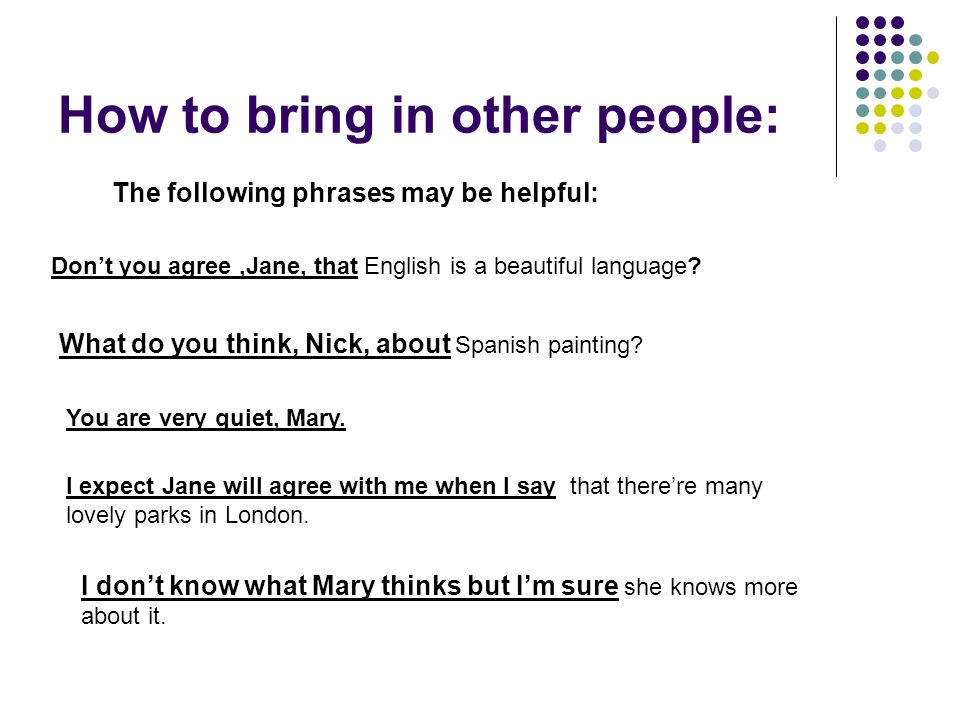 How to bring in other people: The following phrases may be helpful: Don't you agree,Jane, that English is a beautiful language.