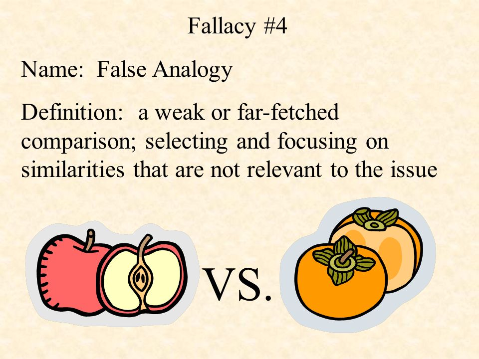 Fallacy #4 Name: False Analogy Definition: a weak or far-fetched comparison; selecting and focusing on similarities that are not relevant to the issue VS.