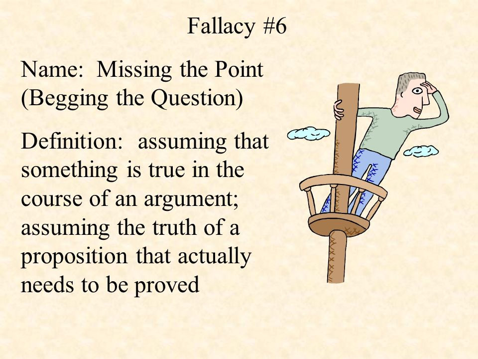 Fallacy #6 Name: Missing the Point (Begging the Question) Definition: assuming that something is true in the course of an argument; assuming the truth of a proposition that actually needs to be proved