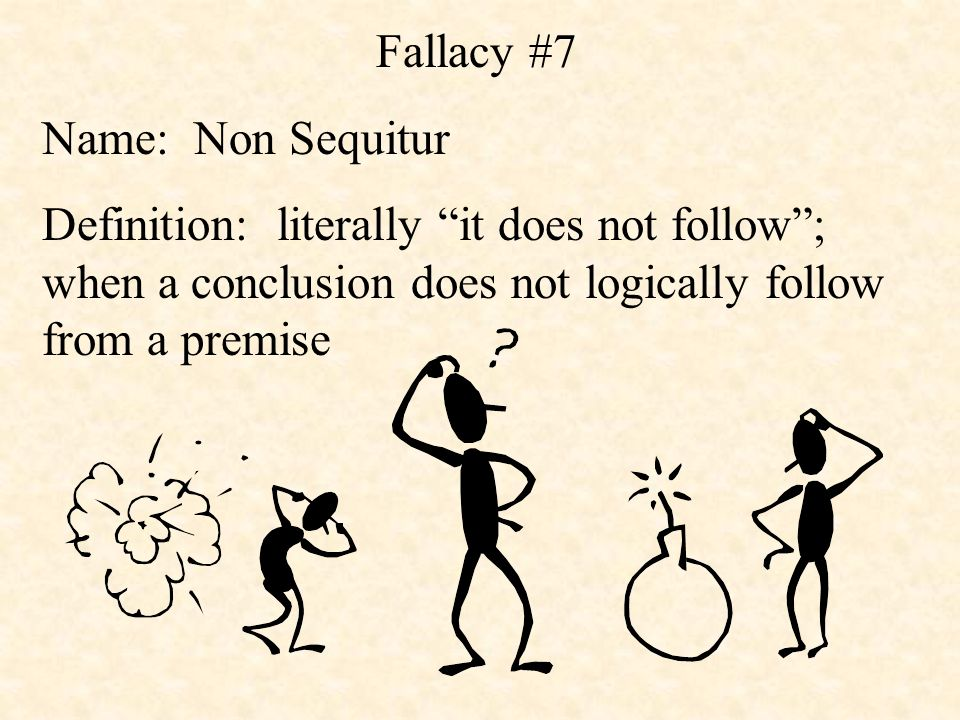 Fallacy #7 Name: Non Sequitur Definition: literally it does not follow ; when a conclusion does not logically follow from a premise