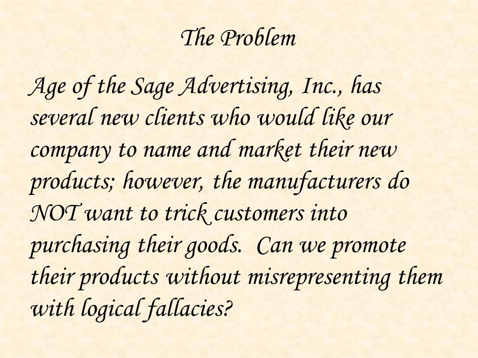 The Problem Age of the Sage Advertising, Inc., has several new clients who would like our company to name and market their new products; however, the manufacturers do NOT want to trick customers into purchasing their goods.