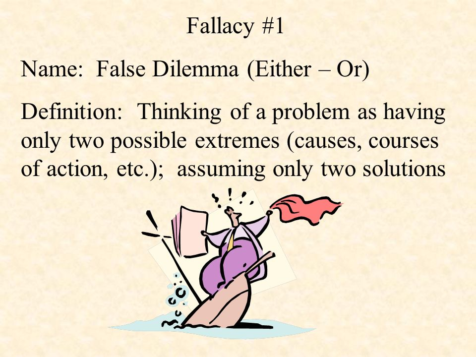 Fallacy #1 Name: False Dilemma (Either – Or) Definition: Thinking of a problem as having only two possible extremes (causes, courses of action, etc.); assuming only two solutions