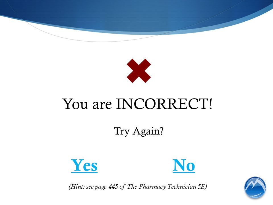 You are INCORRECT! Try Again ✖ YesNo (Hint: see page 445 of The Pharmacy Technician 5E)