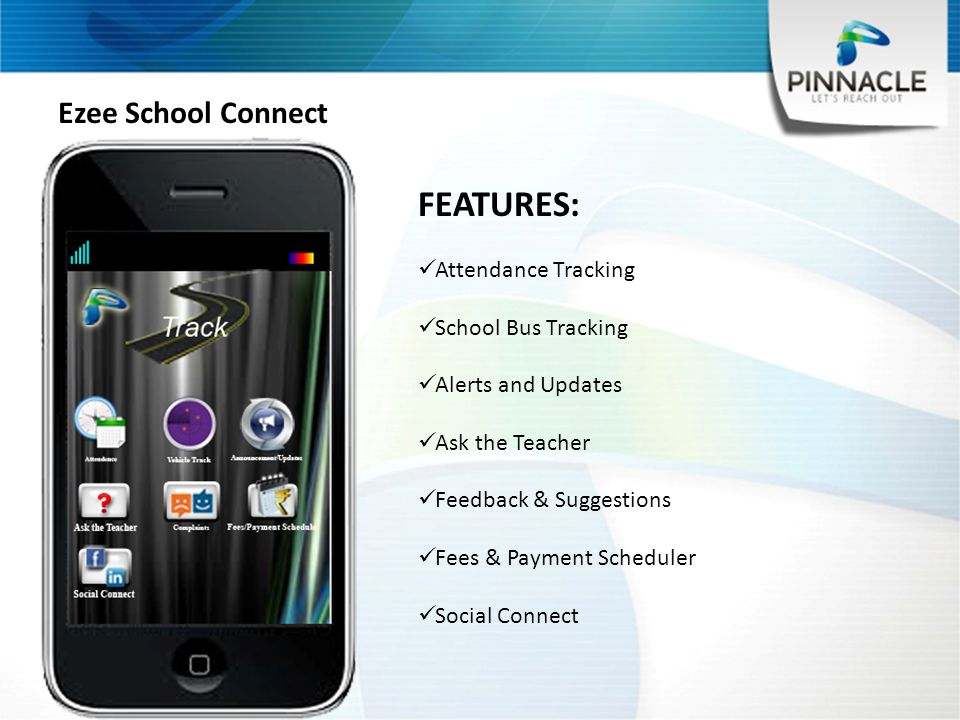 Ezee School Connect FEATURES: Attendance Tracking School Bus Tracking Alerts and Updates Ask the Teacher Feedback & Suggestions Fees & Payment Scheduler Social Connect