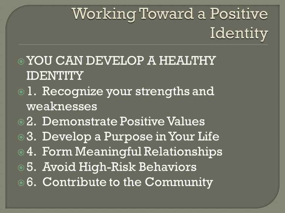  YOU CAN DEVELOP A HEALTHY IDENTITY  1. Recognize your strengths and weaknesses  2. Demonstrate Positive Values  3. Develop a Purpose in Your Life