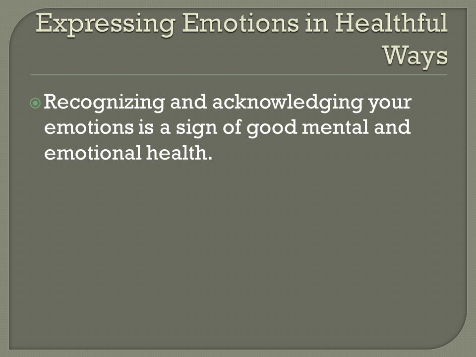  Recognizing and acknowledging your emotions is a sign of good mental and emotional health.