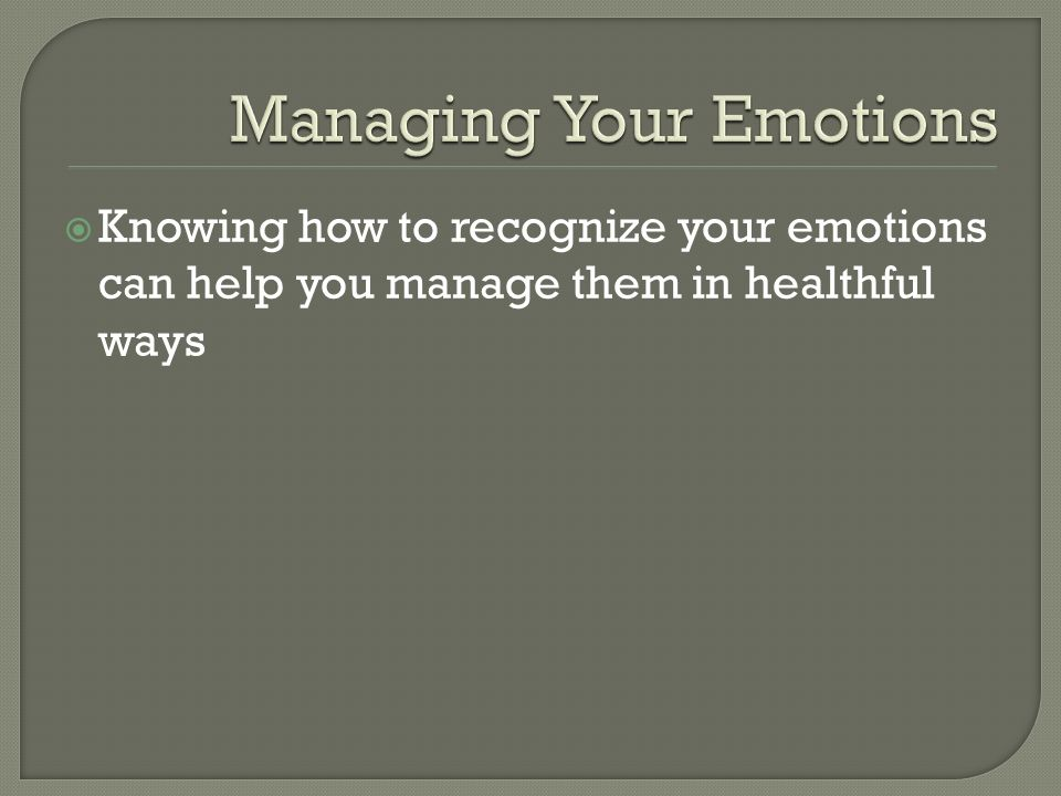  Knowing how to recognize your emotions can help you manage them in healthful ways
