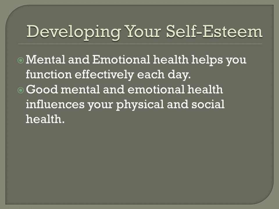  Mental and Emotional health helps you function effectively each day.