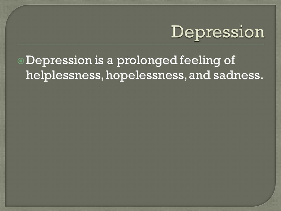  Depression is a prolonged feeling of helplessness, hopelessness, and sadness.