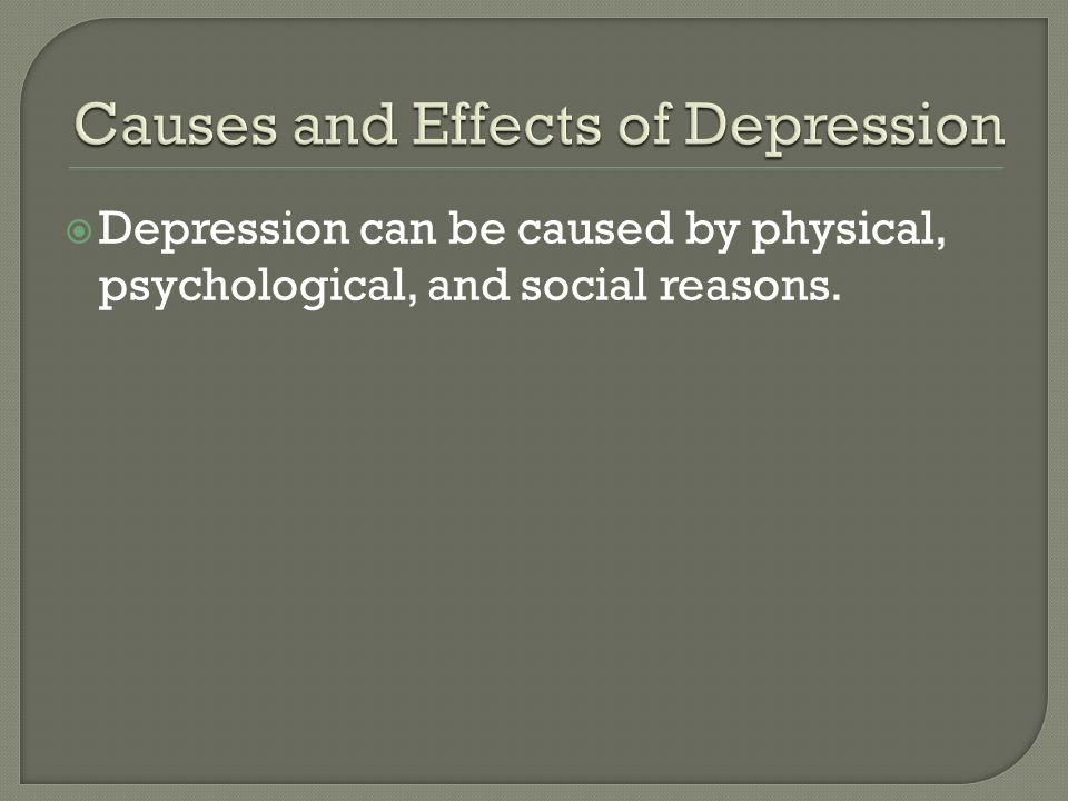 Depression can be caused by physical, psychological, and social reasons.
