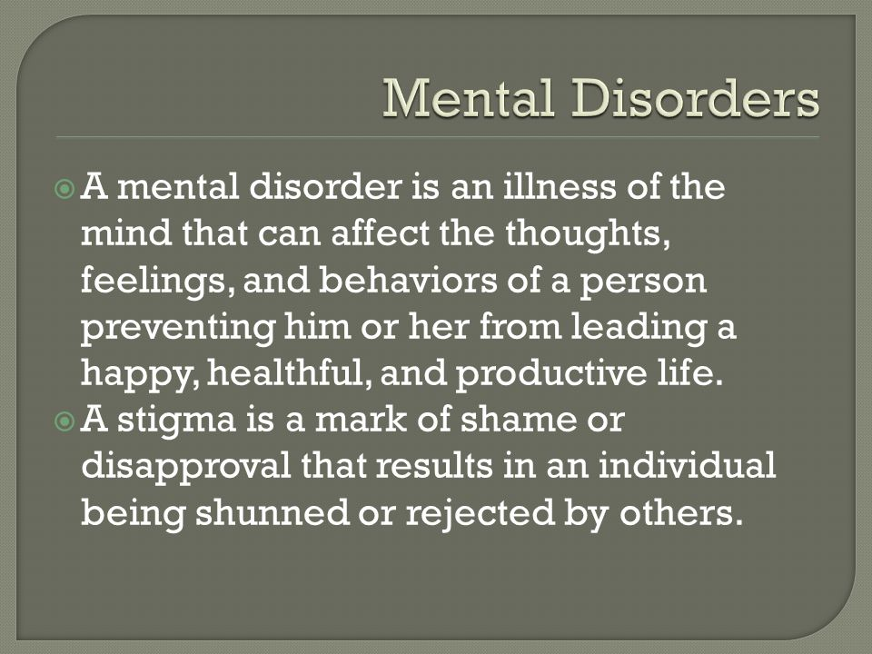  A mental disorder is an illness of the mind that can affect the thoughts, feelings, and behaviors of a person preventing him or her from leading a happy, healthful, and productive life.