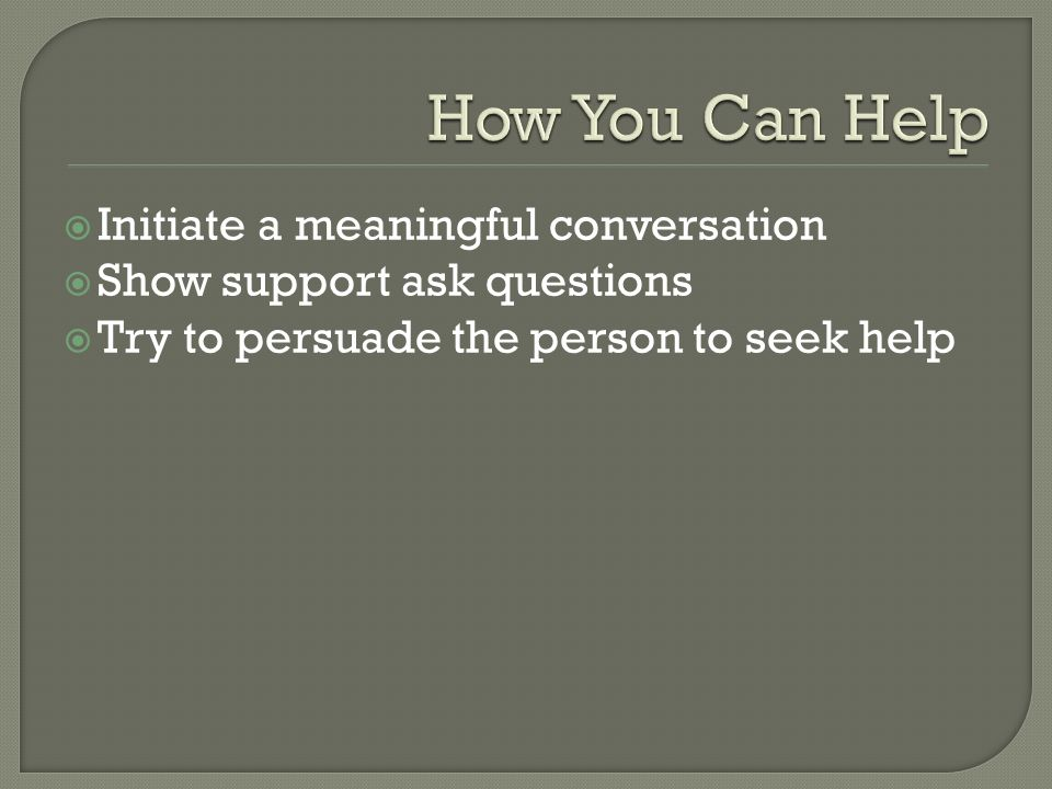  Initiate a meaningful conversation  Show support ask questions  Try to persuade the person to seek help