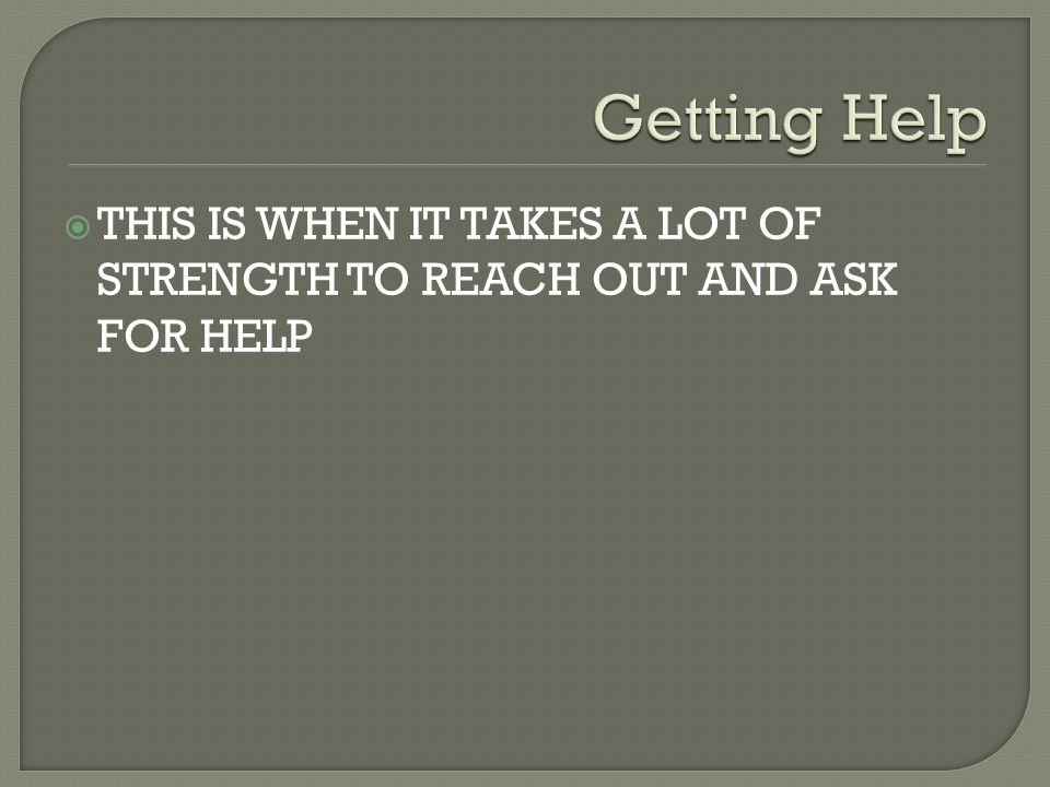  THIS IS WHEN IT TAKES A LOT OF STRENGTH TO REACH OUT AND ASK FOR HELP
