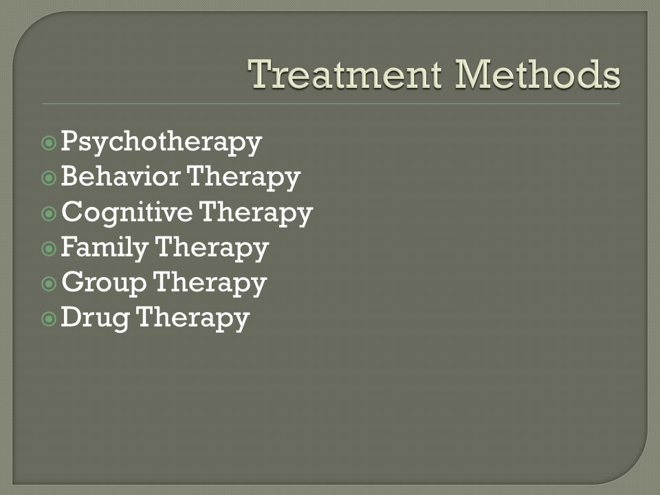  Psychotherapy  Behavior Therapy  Cognitive Therapy  Family Therapy  Group Therapy  Drug Therapy