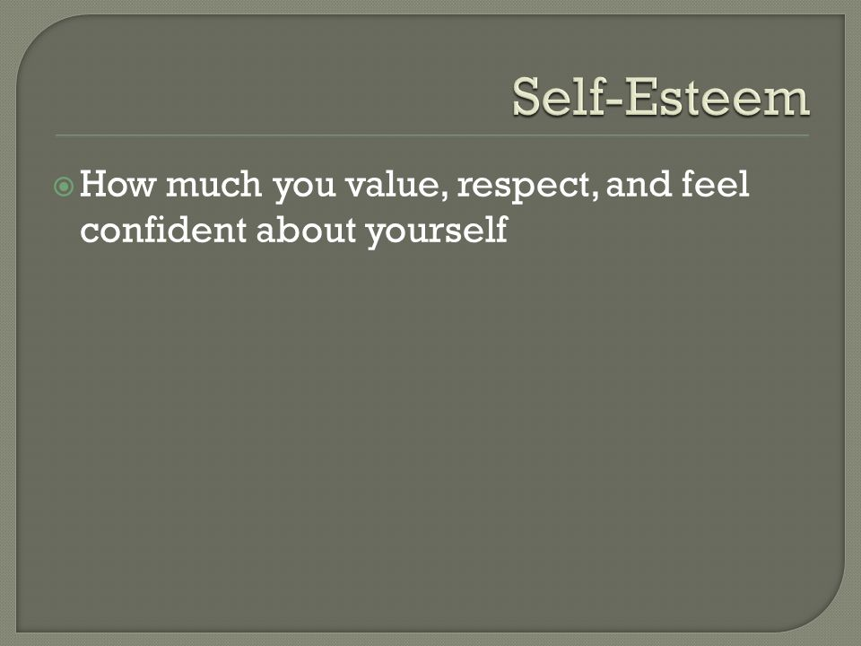  How much you value, respect, and feel confident about yourself