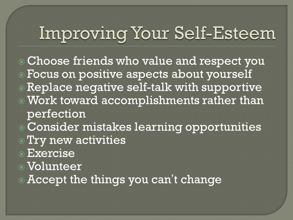  Choose friends who value and respect you  Focus on positive aspects about yourself  Replace negative self-talk with supportive  Work toward accomplishments rather than perfection  Consider mistakes learning opportunities  Try new activities  Exercise  Volunteer  Accept the things you can't change