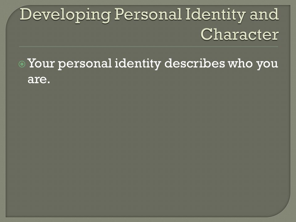  Your personal identity describes who you are.