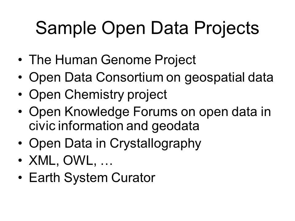 Sample Open Data Projects The Human Genome Project Open Data Consortium on geospatial data Open Chemistry project Open Knowledge Forums on open data in civic information and geodata Open Data in Crystallography XML, OWL, … Earth System Curator
