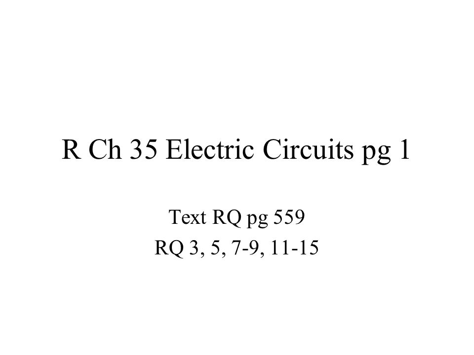 R Ch 35 Electric Circuits pg 1 Text RQ pg 559 RQ 3, 5, 7-9, 11-15