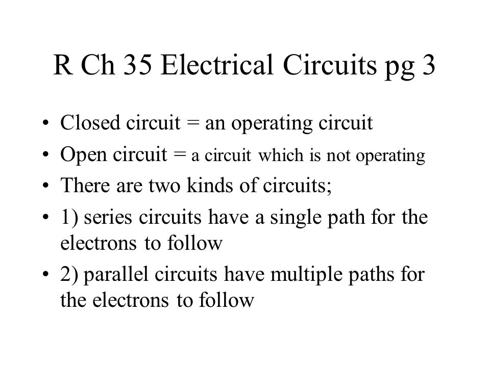 R Ch 35 Electrical Circuits pg 3 Closed circuit = an operating circuit Open circuit = a circuit which is not operating There are two kinds of circuits; 1) series circuits have a single path for the electrons to follow 2) parallel circuits have multiple paths for the electrons to follow