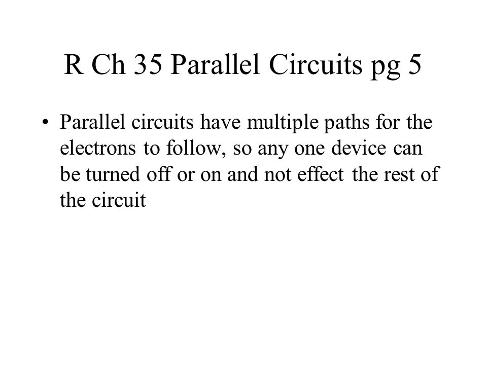 R Ch 35 Parallel Circuits pg 5 Parallel circuits have multiple paths for the electrons to follow, so any one device can be turned off or on and not effect the rest of the circuit