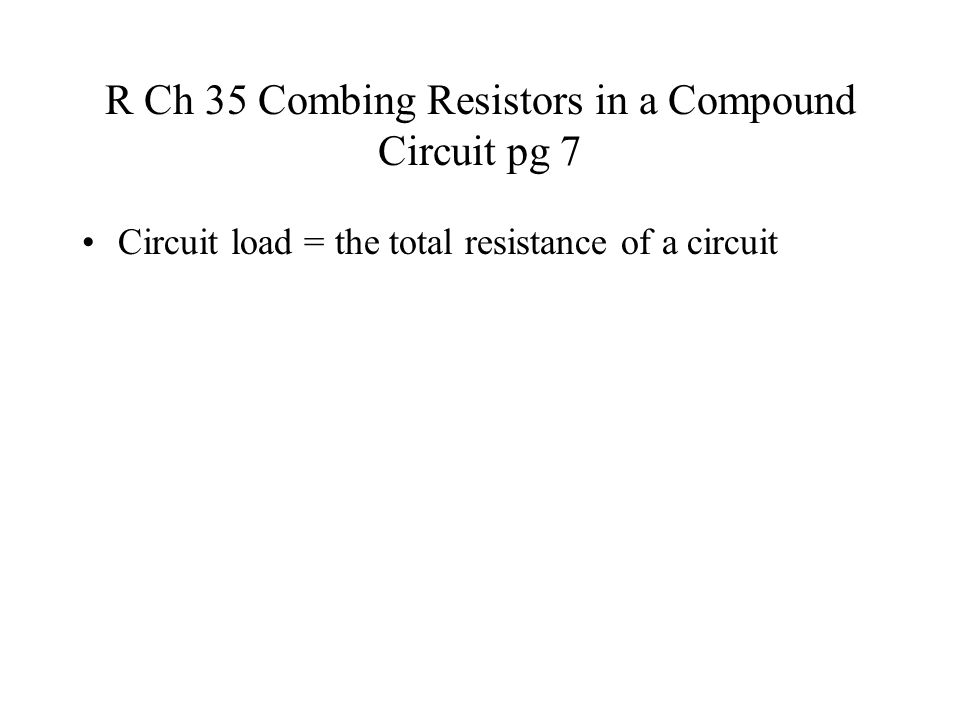 R Ch 35 Combing Resistors in a Compound Circuit pg 7 Circuit load = the total resistance of a circuit