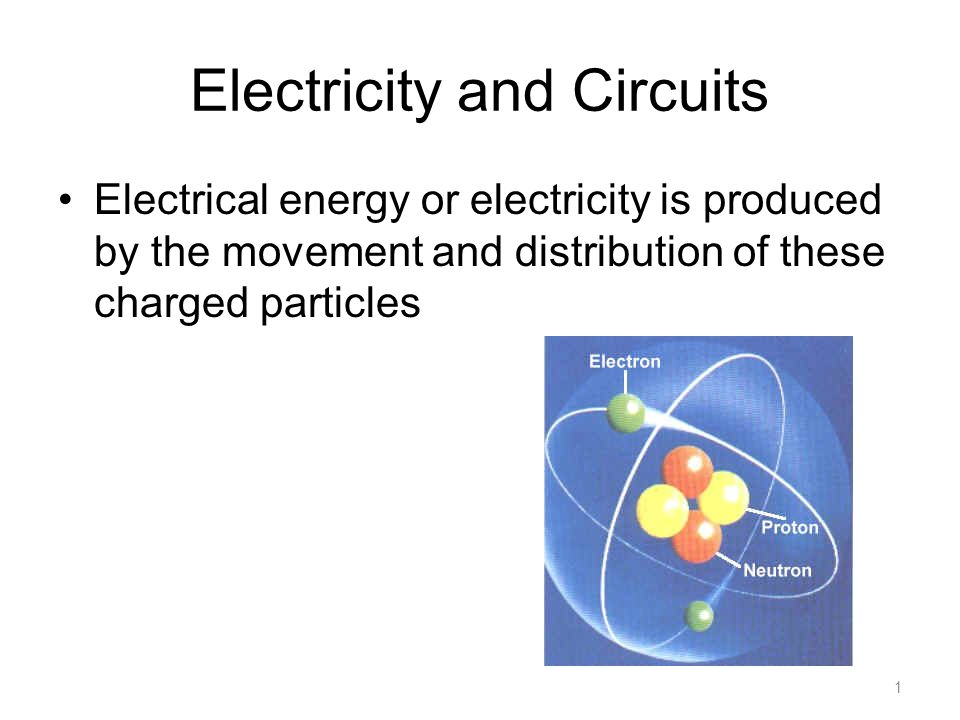 Electricity and Circuits Electrical energy or electricity is produced by the movement and distribution of these charged particles 1