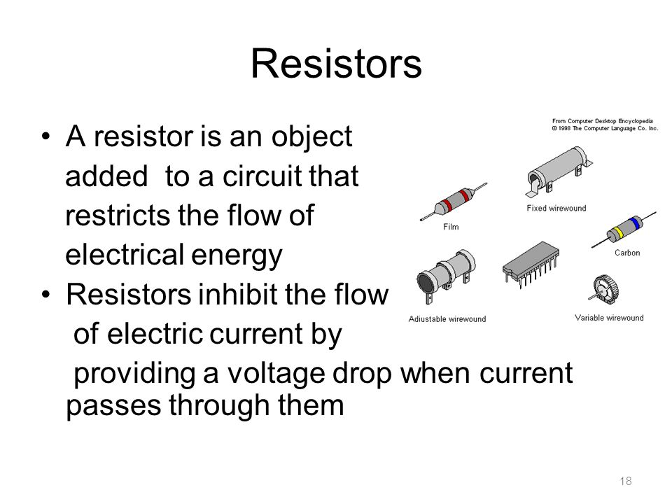 Resistors A resistor is an object added to a circuit that restricts the flow of electrical energy Resistors inhibit the flow of electric current by providing a voltage drop when current passes through them 18