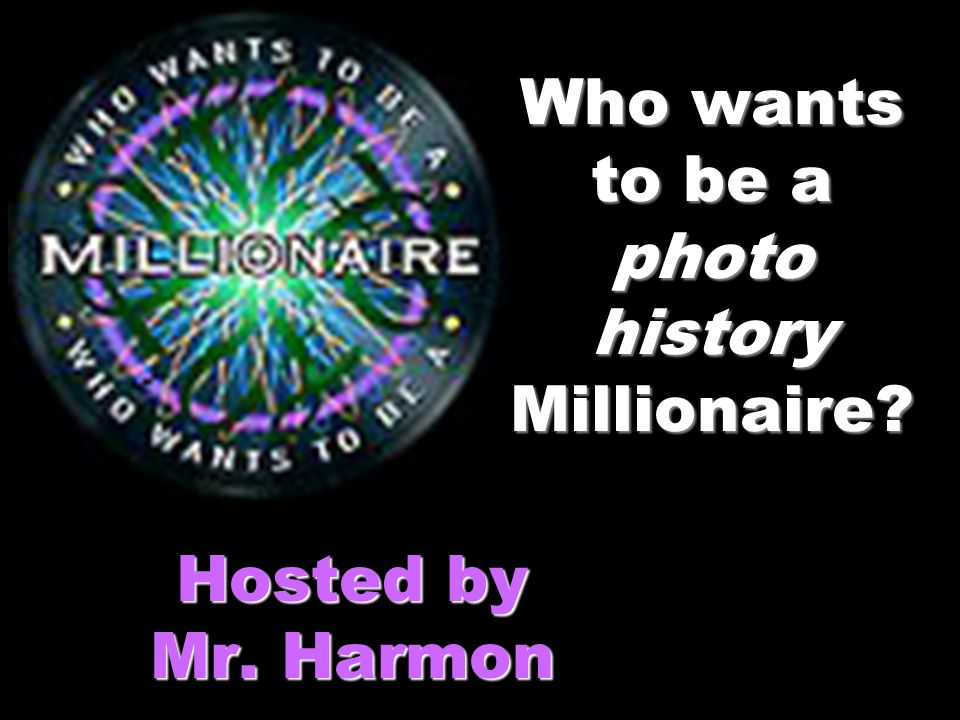Who wants to be a photo history Millionaire Hosted by Mr. Harmon