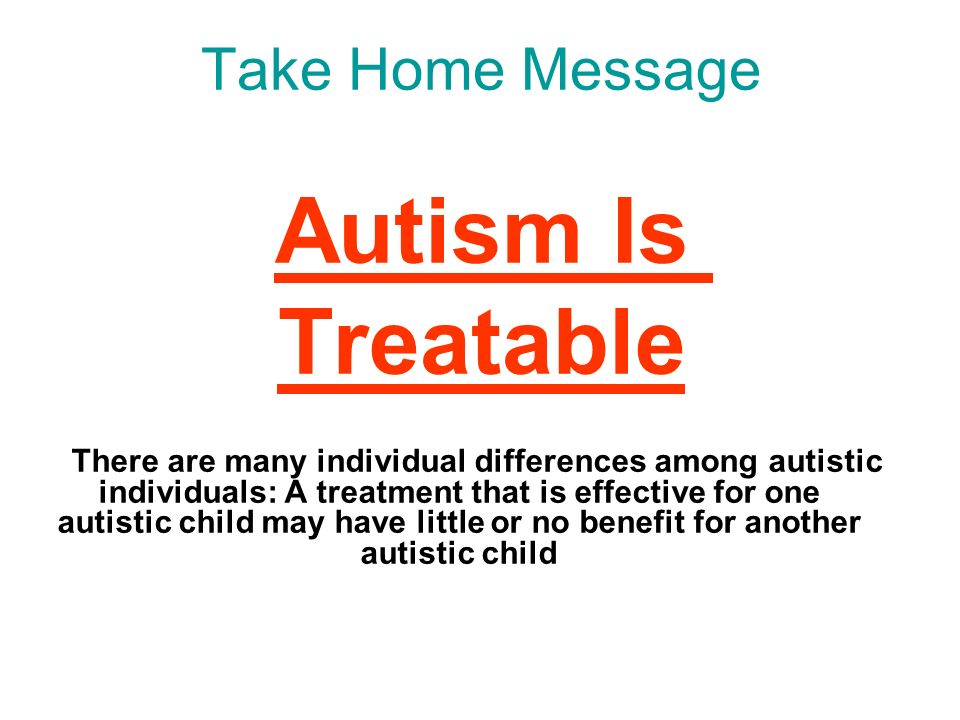Take Home Message Autism Is Treatable There are many individual differences among autistic individuals: A treatment that is effective for one autistic child may have little or no benefit for another autistic child