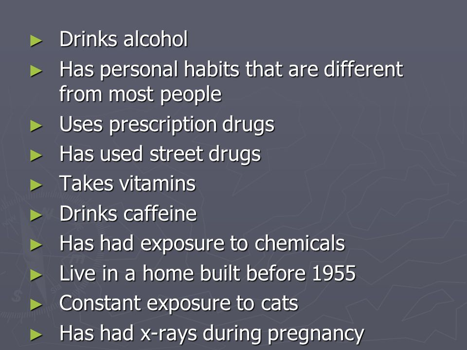 ► Drinks alcohol ► Has personal habits that are different from most people ► Uses prescription drugs ► Has used street drugs ► Takes vitamins ► Drinks caffeine ► Has had exposure to chemicals ► Live in a home built before 1955 ► Constant exposure to cats ► Has had x-rays during pregnancy