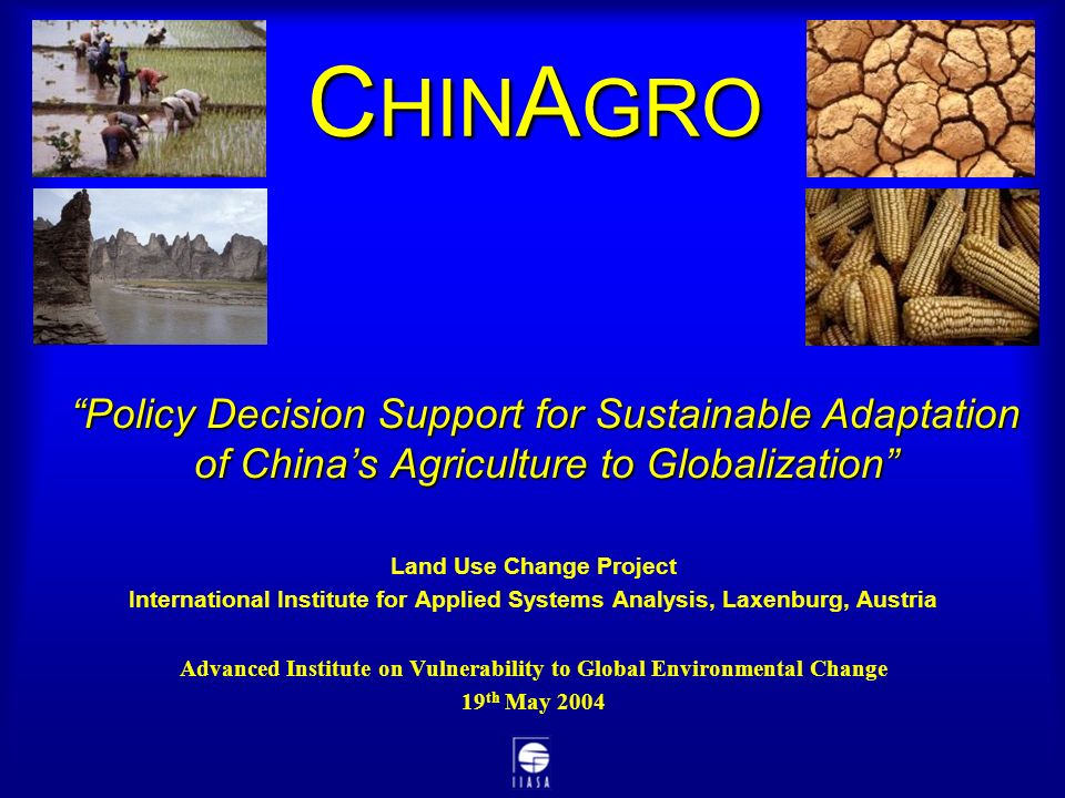 Policy Decision Support for Sustainable Adaptation of China's Agriculture to Globalization Land Use Change Project International Institute for Applied Systems Analysis, Laxenburg, Austria Advanced Institute on Vulnerability to Global Environmental Change 19 th May 2004 C HIN A GRO