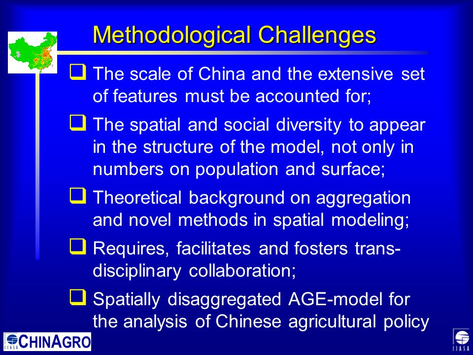 C HIN A GRO  The scale of China and the extensive set of features must be accounted for;  The spatial and social diversity to appear in the structure of the model, not only in numbers on population and surface;  Theoretical background on aggregation and novel methods in spatial modeling;  Requires, facilitates and fosters trans- disciplinary collaboration;  Spatially disaggregated AGE-model for the analysis of Chinese agricultural policy Methodological Challenges