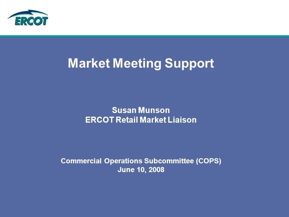 Market Meeting Support Susan Munson ERCOT Retail Market Liaison Commercial Operations Subcommittee (COPS) June 10, 2008