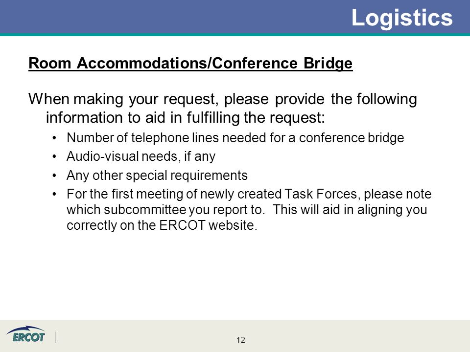 12 Logistics Room Accommodations/Conference Bridge When making your request, please provide the following information to aid in fulfilling the request: Number of telephone lines needed for a conference bridge Audio-visual needs, if any Any other special requirements For the first meeting of newly created Task Forces, please note which subcommittee you report to.