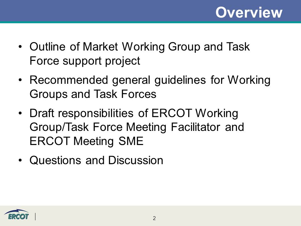 2 Overview Outline of Market Working Group and Task Force support project Recommended general guidelines for Working Groups and Task Forces Draft responsibilities of ERCOT Working Group/Task Force Meeting Facilitator and ERCOT Meeting SME Questions and Discussion