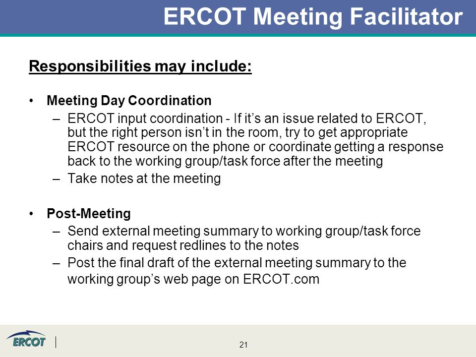 21 ERCOT Meeting Facilitator Responsibilities may include: Meeting Day Coordination –ERCOT input coordination - If it's an issue related to ERCOT, but the right person isn't in the room, try to get appropriate ERCOT resource on the phone or coordinate getting a response back to the working group/task force after the meeting –Take notes at the meeting Post-Meeting –Send external meeting summary to working group/task force chairs and request redlines to the notes –Post the final draft of the external meeting summary to the working group's web page on ERCOT.com