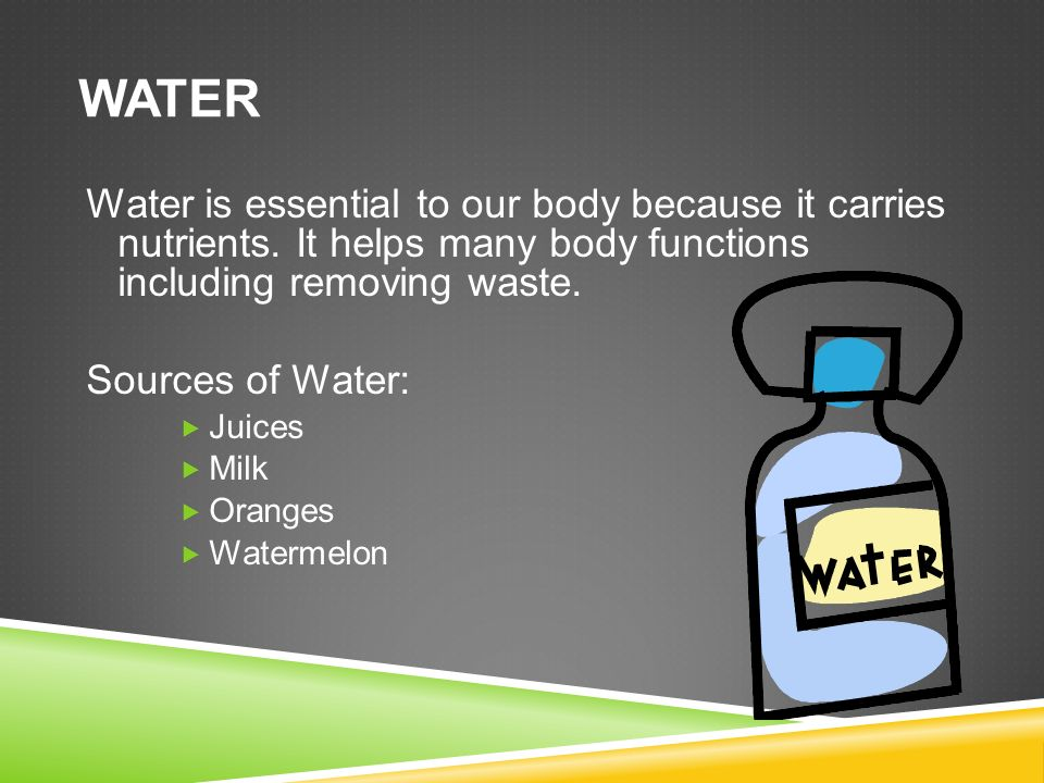 WATER Water is essential to our body because it carries nutrients.